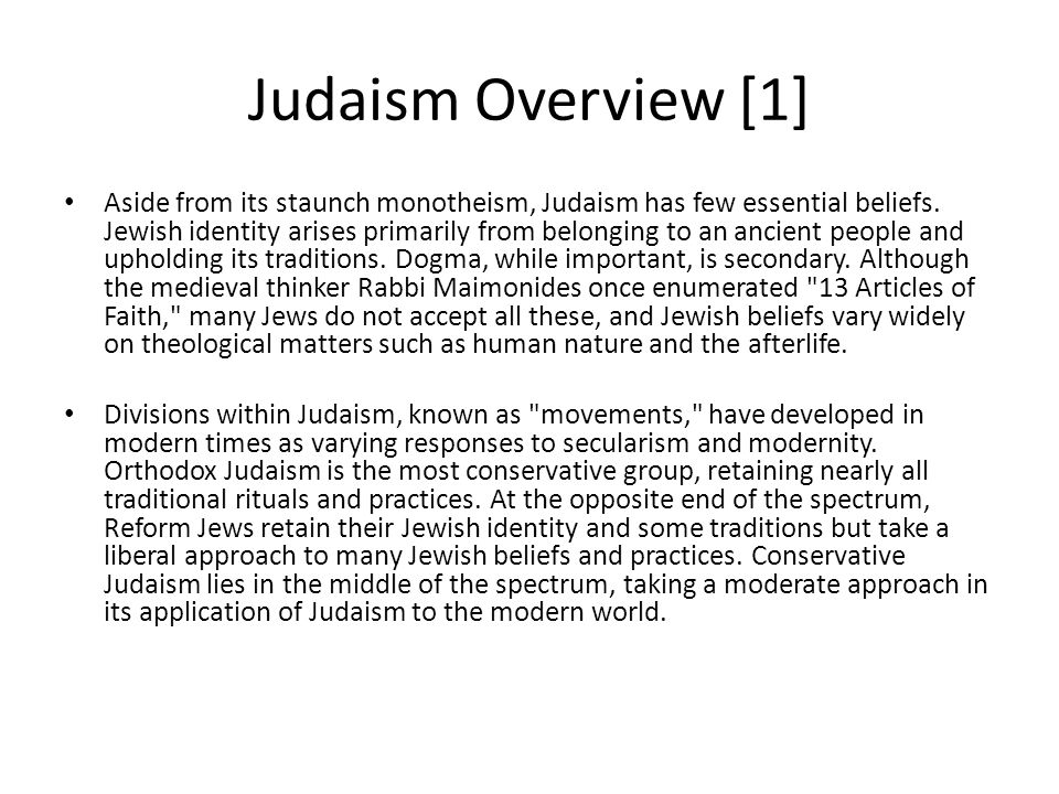 judaism summary Question: what is judaism and what do jews believe answer: what is judaism, and who or what is a jew is judaism simply a religion is it a cultural identity or just an ethnic group are jews a clan of people or are they a nation what do jews believe, and do they all believe the same things.